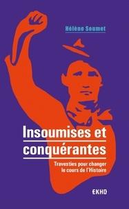 Hélène Soumet - Insoumises et conquérantes - Travesties pour changer le cours de l'Histoire.