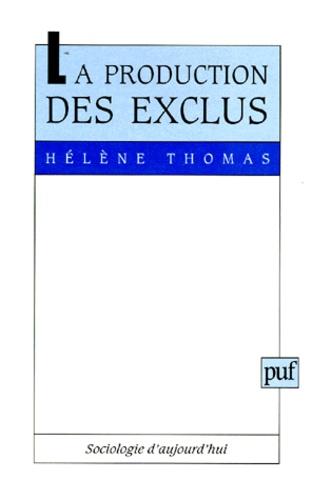 Hélène Thomas - La production des exclus - Politiques sociales et processus de désocialisation socio-politique.