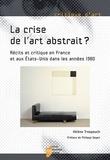 Hélène Trespeuch - La crise de l'art abstrait ? - Récits et critique en France et aux Etats-Unis dans les années 1980.
