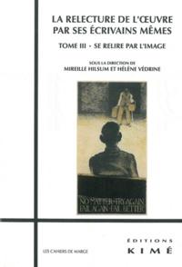 Hélène Védrine et Mireille Hilsum - La relecture de l'oeuvre par ses écrivains mêmes - Tome 3, Se relire par l'image.