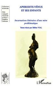 Hélène Vial - Aphrodite-Vénus et ses enfants - Incarnations littéraires d'une mère problématique.
