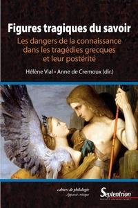 Hélène Vial et Anne de Crémoux - Figures tragiques du savoir - Les dangers de la connaissance dans les tragédies grecques et leur postérité.