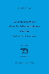 Hélène Vial - La métamorphose dans les Métamorphoses d'Ovide - Etude sur l'art de la variation.