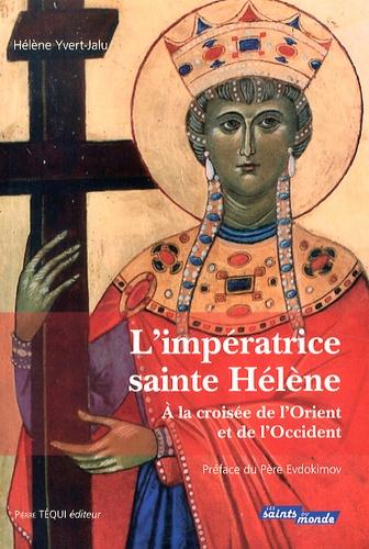 Hélène Yvert-Jalu - L'impératrice sainte Hélène - A la croisée de l'Orient et de l'Occident.