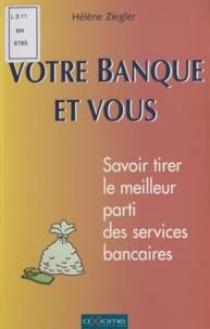 Hélène Ziegler - VOTRE BANQUE ET VOUS. - Savoir tirer le meilleur profit des services bancaires.