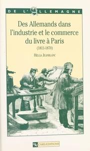 Helga Jeanblanc - Des allemands dans l'industrie et le commerce du livre à Paris : 1811-1870.