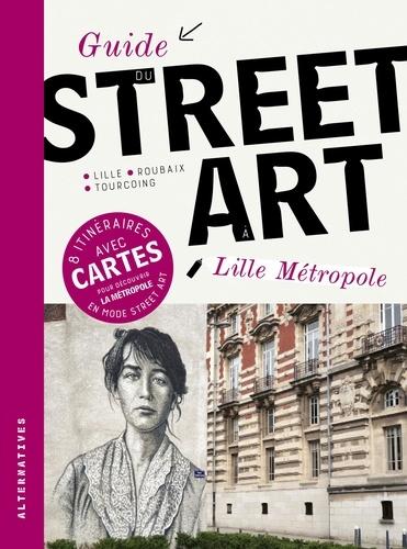 Guide du street art Lille Métropole. Lille - Roubaix - Tourcoing