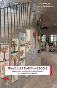 Héloïse Durler et Philippe Losego - Travailler dans une école - Sociologie du travail dans les établissements scolaires en Suisse romande.