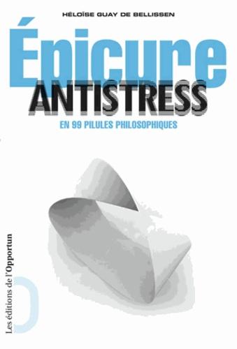 Héloïse Guay de Bellissen - Epicure antistress en 99 pilules philosophiques.
