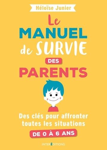 Le manuel de survie des parents. Des clés pour affronter toutes les situations de 0 à 6 ans