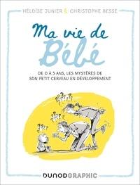 Héloïse Junier et Christophe Besse - Ma vie de Bébé - De 0 à 3 ans, les mystères de son petit cerveau en développement.
