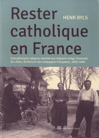 Henk Byls - Rester catholique en France - L'encadrement religieux destiné aux migrants belgo-flamands du Lillois, de Paris et des campagnes françaises (1850-1960).