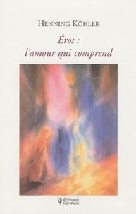 Henning Köhler - Eros : l'amour qui comprend - L'éveil de l'érotisme à l'adolescence et l'origine commune de la créativité et de la tendresse.