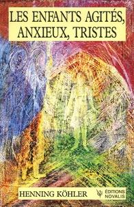 Henning Köhler - Les enfants agités, anxieux, tristes - Fondements d'une pratique spirituelle de l'éducation.