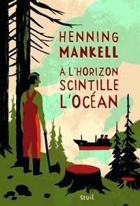 Henning Mankell - A l'horizon scintille l'océan.