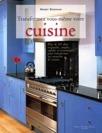 Henny Donovan - Transformez vous-même votre cuisine - Plus de 60 idées originales, simples, rapides et économiques pour transformer vos armoires en cuisine.