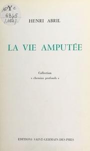 Henri Abril - La vie amputée.
