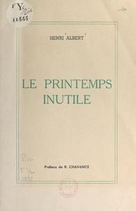 Henri Albert et René Chavance - Le printemps inutile.
