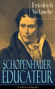 Henri Albert et Arthur Schopenhauer - Schopenhauer éducateur (L'édition intégrale) - La vie, la philosophie et l'influence d'Arthur Schopenhauer.