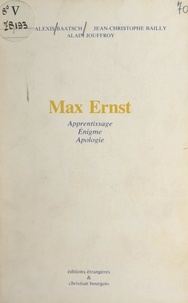 Henri-Alexis Baatsch et Jean-Christophe Bailly - Max Ernst - Apprentissage, énigme, apologie.