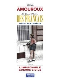 Henri Amouroux - La grande histoire des Français sous l'Occupation - Volume 6, L'impitoyable guerre civile.