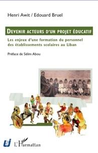 Henri Awit et Edouard Bruel - Devenir acteurs d'un projet éducatif - Les enjeux d'une formation du personnel des établissements scolaires au Liban.