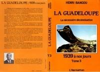 Henri Bangou - La Guadeloupe - Tome 3, 1939 à nos jours ou la nécessaire décolonisation.