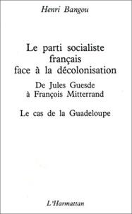 Henri Bangou - Le parti socialiste francais face a la decolonisation : de jules guesde a francois mitterrand - la g.