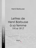 Henri Barbusse - Lettres de Henri Barbusse à sa femme, 1914-1917.