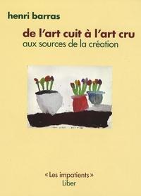 Henri Barras - De l'art cuit à l'art cru - Aux sources de la création.
