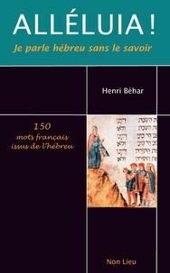 Henri Béhar - Alléluia ! Je parle hébreu sans le savoir - 150 mots français issus de l'hébreu.
