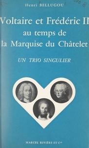 Henri Bellugou - Voltaire et Frédéric II au temps de la marquise du Châtelet - Un trio singulier.