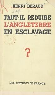 Henri Béraud - Faut-il réduire l'Angleterre en esclavage ?.