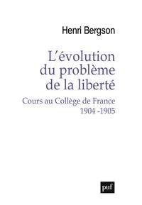Henri Bergson et Arnaud François - L'évolution du problème de la liberté - Cours au Collège de France, 1904-1905.