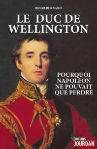 Henri Bernard - Le duc de Wellington - Pourquoi Napoléon ne pouvait pas perdre.