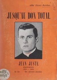 Henri Berthet - Jusqu'au don total, Jean Juste - Séminariste, 1933-1953 : sa vie, ses carnets intimes.