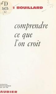 Henri Bouillard - Comprendre ce que l'on croit.