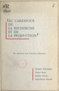 Henri Bour et Hubert Dehollain - Au carrefour de la recherche et de la production - Une expérience dans le domaine alimentaire.