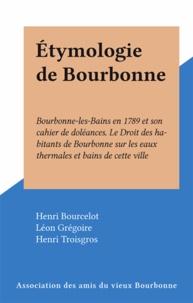Henri Bourcelot et Léon Grégoire - Étymologie de Bourbonne - Bourbonne-les-Bains en 1789 et son cahier de doléances. Le Droit des habitants de Bourbonne sur les eaux thermales et bains de cette ville.