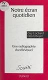 Henri Boyer et Guy Lochard - Notre écran quotidien - Une radiographie du télévisuel.
