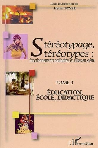 Henri Boyer - Stéréotypage, stéréotypes : fonctionnements ordinaires et mises en scène - Tome 3, Education, école, didactique.