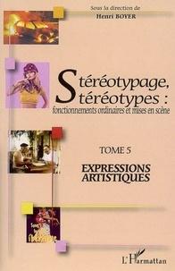 Henri Boyer - Stéréotypage, stéréotypes : fonctionnements ordinaires et mises en scène - Tome 5, Expressions artistiques.