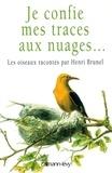 Henri Brunel - Je confie mes traces aux nuages... - Les oiseaux racontés par Henri Brunel.