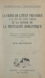 Henri Brunschwig et  Faculté des lettres de l'Unive - La crise de l'État prussien à la fin du XVIIIe siècle et la genèse de la mentalité romantique - Thèse pour le Doctorat ès lettres.