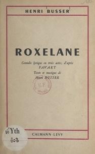 Henri Busser et  Favart - Roxelane - Comédie lyrique en trois actes, d'après Favart.