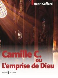Henri Caffarel - Camille C. - ou l'emprise de Dieu.
