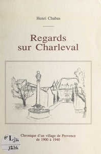 Henri Chabas et Jeanne Royer - Regards sur Charleval - Chronique d'un village de Provence de 1900 à 1940.