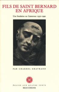 Henri Charbel-Gravrand - Fils de Saint Bernard en Afrique - Une fondation au Cameroun 1950-1990.
