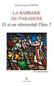 Henri Charles Verdier - La barbarie du paradoxe - Et si on réinventait Dieu ?.