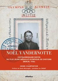 Henri Charpentier - Noel Vandernotte - L'extraordinaire destin du plus jeune médaillé olympique de l'histoire (Berlin, 1936).